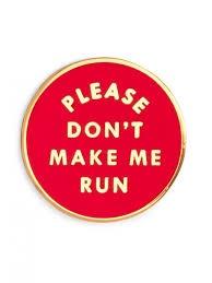 PLEASE  DON'T MAKE ME RUN PIN